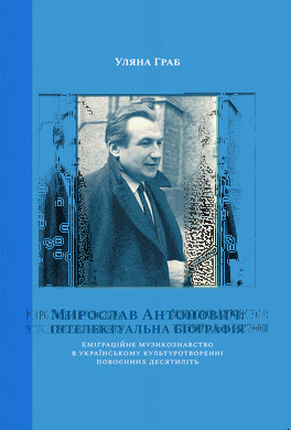 Мирослав Антонович: інтелектуальна біографія. Еміграційне музикознавство в українському культуротворенні повоєнних десятиліть - фото книги