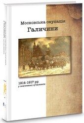 Московська окупація Галичини 1914-1917 рр. в свідченнях сучасників - фото обкладинки книги