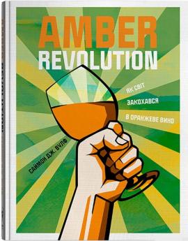 Amber Revolution. Як світ закохався в оранжеве вино - фото книги