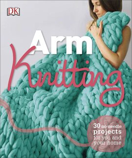 Arm Knitting : 30 No-Needle Projects for you and your Home - фото книги