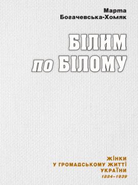Білим по білому: Жінки у громадському житті України. 1884–1939 - фото книги