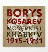 БОРИС КОСАРЕВ: Харківський модернізм, 1915-1931 / BORYS KOSAREV: Modernist Kharkiv, 1915-1931 - фото обкладинки книги