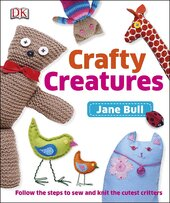 Crafty Creatures : Follow the Steps to Sew and Knit the Cutest Critters - фото обкладинки книги