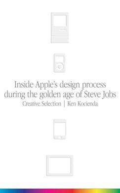 Creative Selection. Inside Apple's Design Process During the Golden Age of Steve Jobs - фото книги