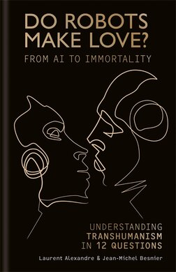 Do Robots Make Love? : From AI to Immortality - Understanding Transhumanism in 12 Questions - фото книги