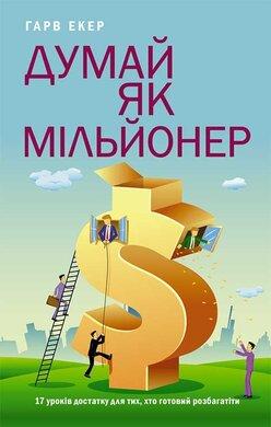 Думай як мільйонер. 17 уроків достатку для тих, хто готовий розбагатіти - фото книги