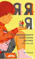 Я!Я!Я! Як перевиховати егоїстичну дитину (або її батьків) - фото обкладинки книги
