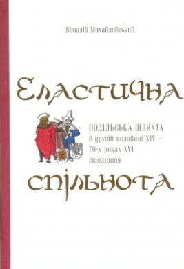 Еластична спільнота. Подільська шляхта в другій половині XIV- 70-х роках XVI століття - фото книги