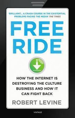 Free Ride : How the Internet is Destroying the Culture Business and How it Can Fight Back - фото книги
