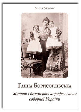 Ганна Борисоглібська. Життя і безсмертя корифея сцени соборної України - фото книги
