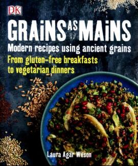Grains As Mains : Modern Recipes using Ancient Grains - фото книги
