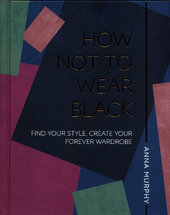 How Not to Wear Black : Find your Style, Create your Forever Wardrobe - фото обкладинки книги