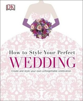 How to Style Your Perfect Wedding : Create and style your own unforgettable celebration - фото книги