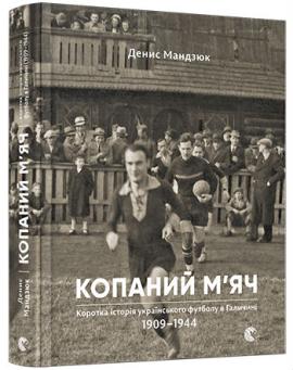 Копаний м'яч. Коротка історія українського футболу в Галичині (1909-1944) - фото книги