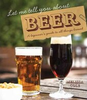 Let Me Tell You About Beer : A beginner's guide to all things brewed - фото обкладинки книги