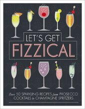 Let's Get Fizzical : Over 50 Bubbly Cocktail Recipes with Prosecco, Champagne, and other Sparkling Wines - фото обкладинки книги