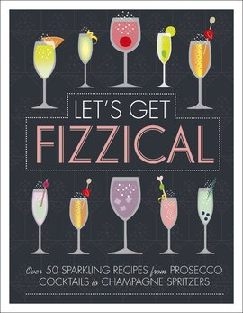 Let's Get Fizzical : Over 50 Bubbly Cocktail Recipes with Prosecco, Champagne, and other Sparkling Wines - фото книги