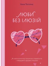 Люби без ілюзіи. Як звільнитися від токсичних стереотипів і побудувати здорові стосунки - фото обкладинки книги