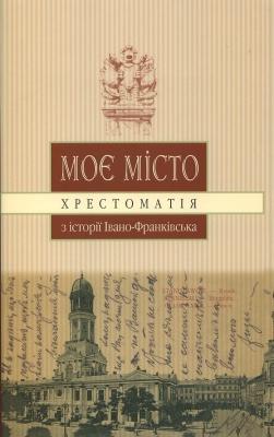Книга Моє місто хрестоматія з історії Івано-Франківська