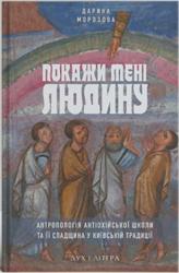 Покажи мені людину. Антропологія Антіохійської школи та її спадщина у Київській традиції - фото обкладинки книги