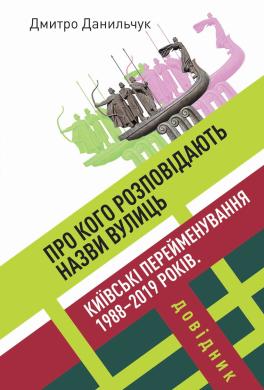 Про кого розповідають назви вулиць. Київські перейменування 1988–2019 років. Довідник - фото книги
