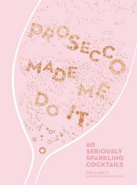 Prosecco Made Me Do It : 60 Seriously Sparkling Cocktails - фото книги