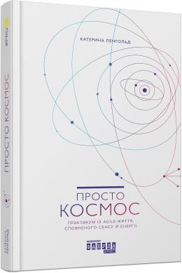 Просто космос. Практикум із Agile-життя, сповненого сенсу й енергії - фото книги
