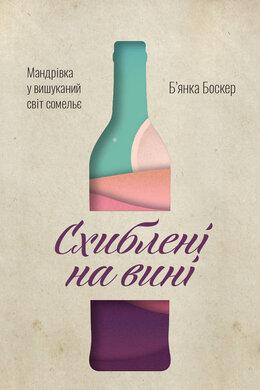 Схиблені на вині. Мандрівка у вишуканий світ сомельє - фото книги