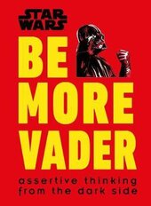 Star Wars Be More Vader : Assertive Thinking from the Dark Side - фото обкладинки книги