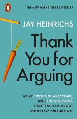 Thank You for Arguing : What Cicero, Shakespeare and the Simpsons Can Teach Us About the Art of Persuasion - фото книги