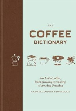 The Coffee Dictionary : An A-Z of coffee, from growing & roasting to brewing & tasting - фото книги