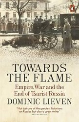 Towards the Flame. Empire, War and the End of Tsarist Russia - фото обкладинки книги