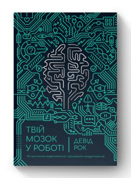 Твій мозок у роботі. Як припинити відволікатися і працювати продуктивніше - фото книги