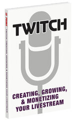 Twitch: Creating, Growing, & Monetizing Your Livestream - фото обкладинки книги