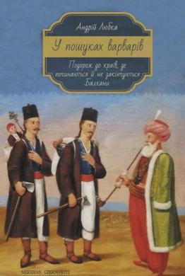 У пошуках варварів. Подорож до країв, де починаються й не закінчуються Балкани - фото книги