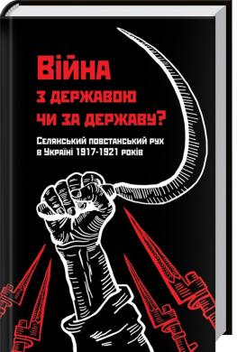 Війна з державою чи за державу? Селянський повстанський рух в Україні 1917—1921 років - фото книги