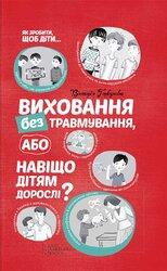Виховання без травмування або Навіщо дітям дорослі? - фото обкладинки книги