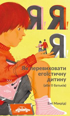 Я!Я!Я! Як перевиховати егоїстичну дитину (або її батьків) - фото книги